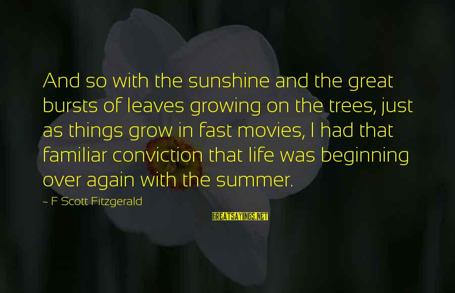Beginning Life Again Sayings By F Scott Fitzgerald: And so with the sunshine and the great bursts of leaves growing on the trees,