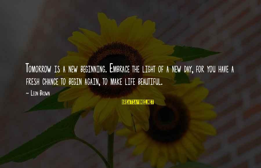 Beginning Life Again Sayings By Leon Brown: Tomorrow is a new beginning. Embrace the light of a new day, for you have