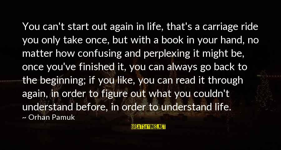 Beginning Life Again Sayings By Orhan Pamuk: You can't start out again in life, that's a carriage ride you only take once,