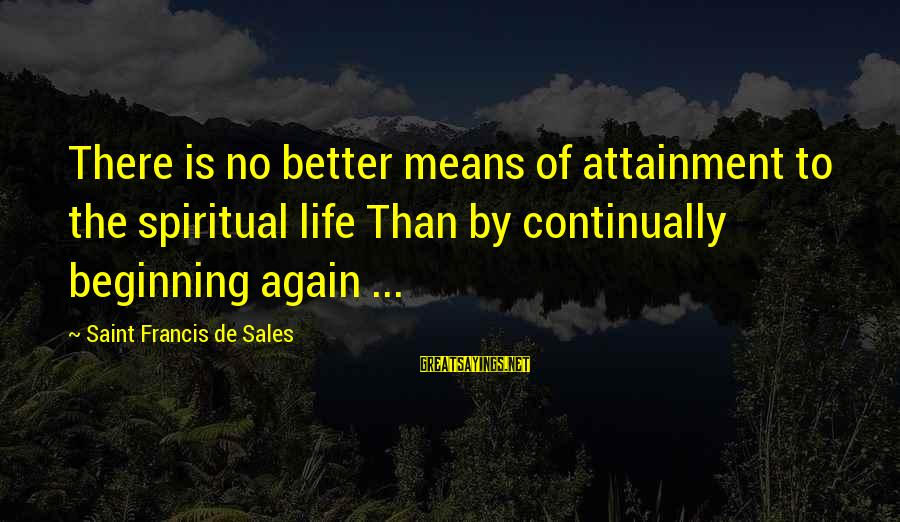 Beginning Life Again Sayings By Saint Francis De Sales: There is no better means of attainment to the spiritual life Than by continually beginning