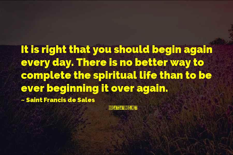 Beginning Life Again Sayings By Saint Francis De Sales: It is right that you should begin again every day. There is no better way