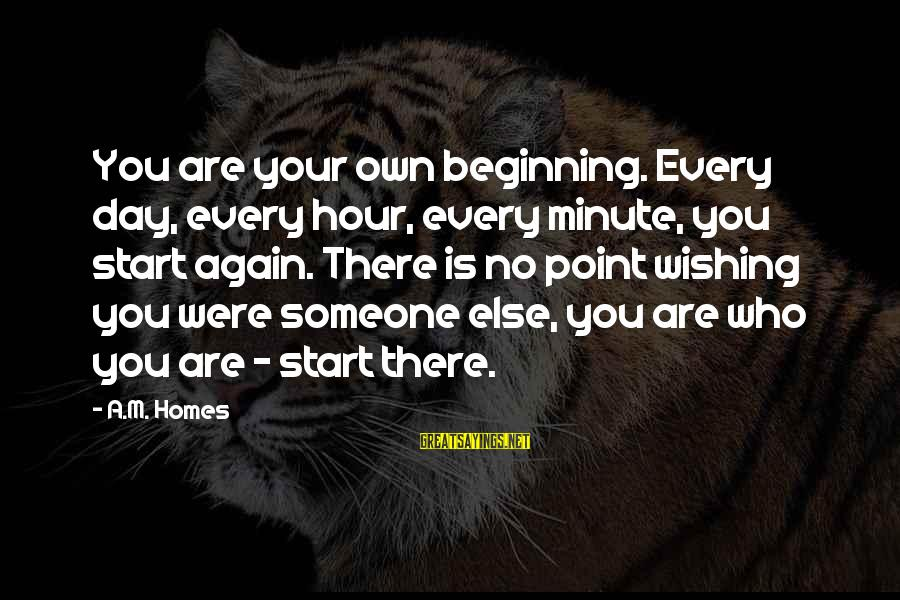 Beginning Your Day Sayings By A.M. Homes: You are your own beginning. Every day, every hour, every minute, you start again. There