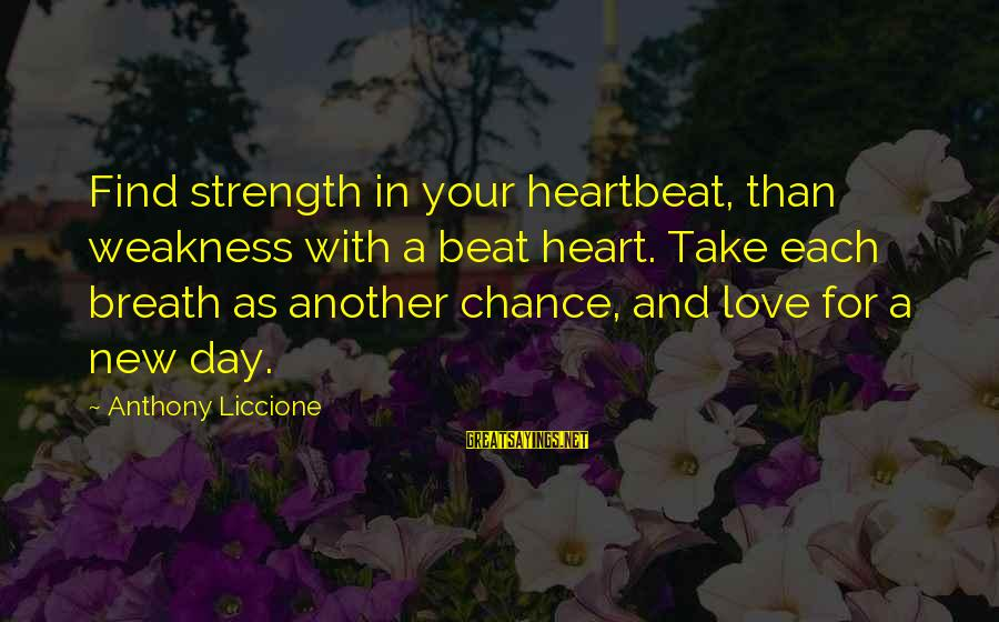 Beginning Your Day Sayings By Anthony Liccione: Find strength in your heartbeat, than weakness with a beat heart. Take each breath as