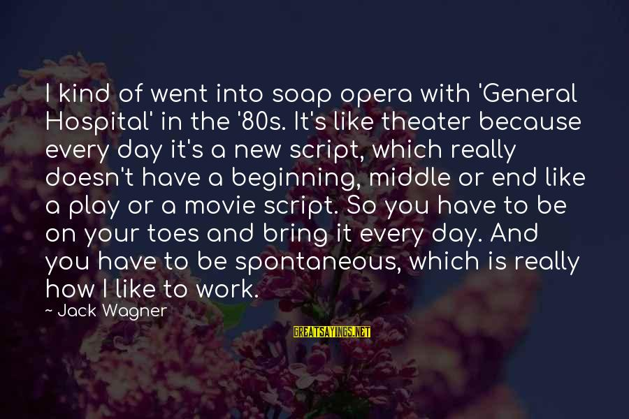 Beginning Your Day Sayings By Jack Wagner: I kind of went into soap opera with 'General Hospital' in the '80s. It's like