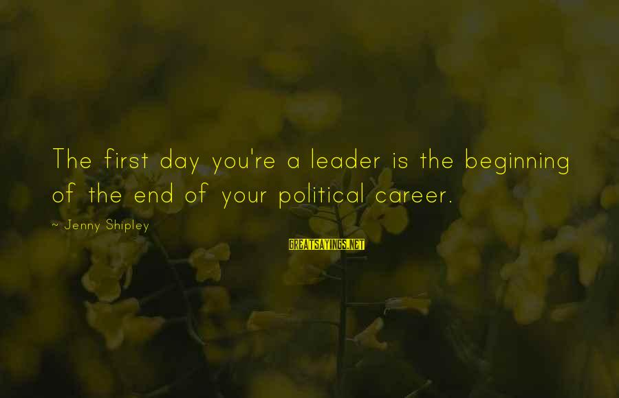 Beginning Your Day Sayings By Jenny Shipley: The first day you're a leader is the beginning of the end of your political