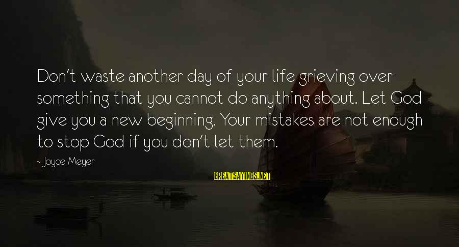 Beginning Your Day Sayings By Joyce Meyer: Don't waste another day of your life grieving over something that you cannot do anything