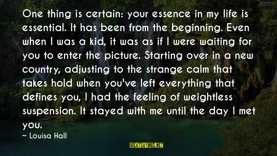 Beginning Your Day Sayings By Louisa Hall: One thing is certain: your essence in my life is essential. It has been from