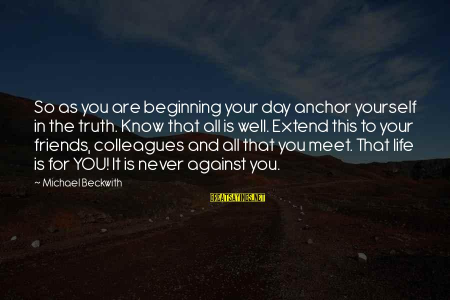 Beginning Your Day Sayings By Michael Beckwith: So as you are beginning your day anchor yourself in the truth. Know that all