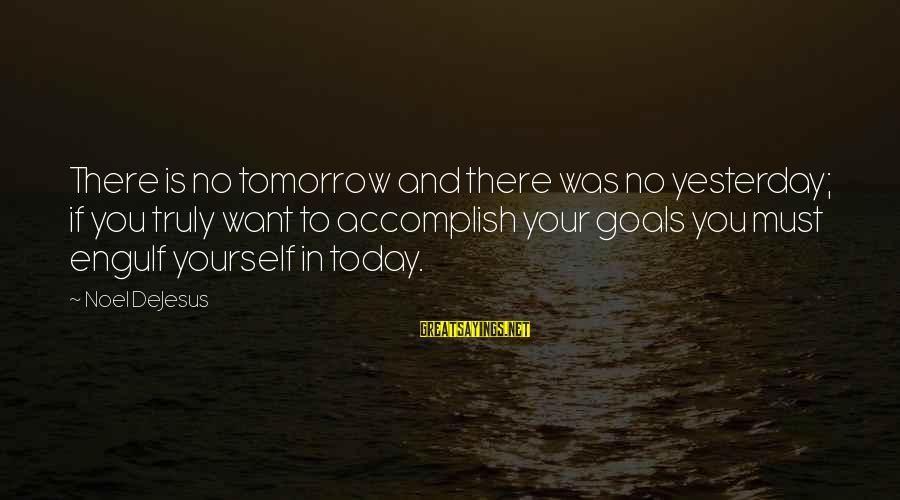 Beginning Your Day Sayings By Noel DeJesus: There is no tomorrow and there was no yesterday; if you truly want to accomplish