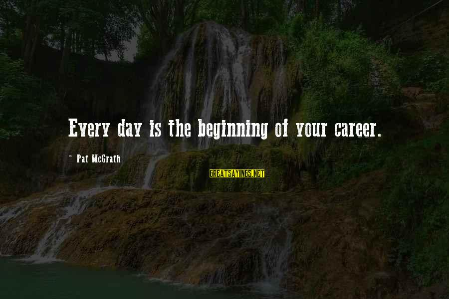 Beginning Your Day Sayings By Pat McGrath: Every day is the beginning of your career.