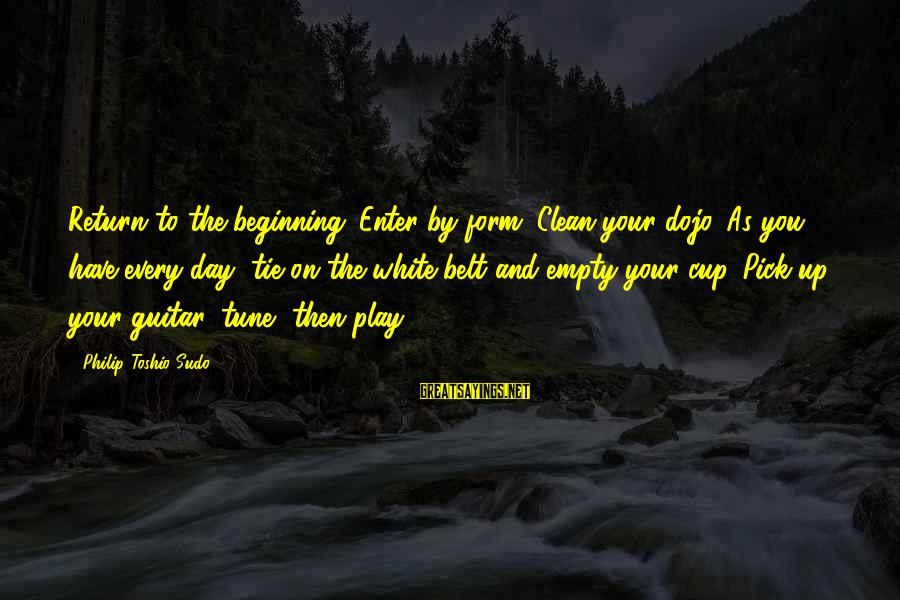 Beginning Your Day Sayings By Philip Toshio Sudo: Return to the beginning. Enter by form. Clean your dojo. As you have every day,