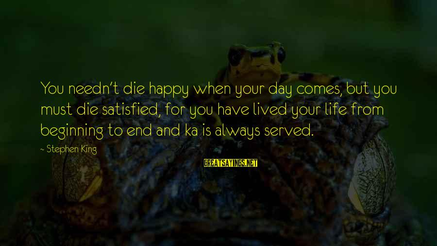 Beginning Your Day Sayings By Stephen King: You needn't die happy when your day comes, but you must die satisfied, for you
