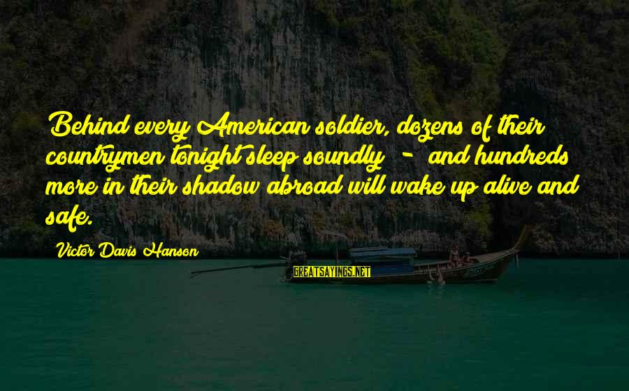 Behind Every Soldier Sayings By Victor Davis Hanson: Behind every American soldier, dozens of their countrymen tonight sleep soundly - and hundreds more