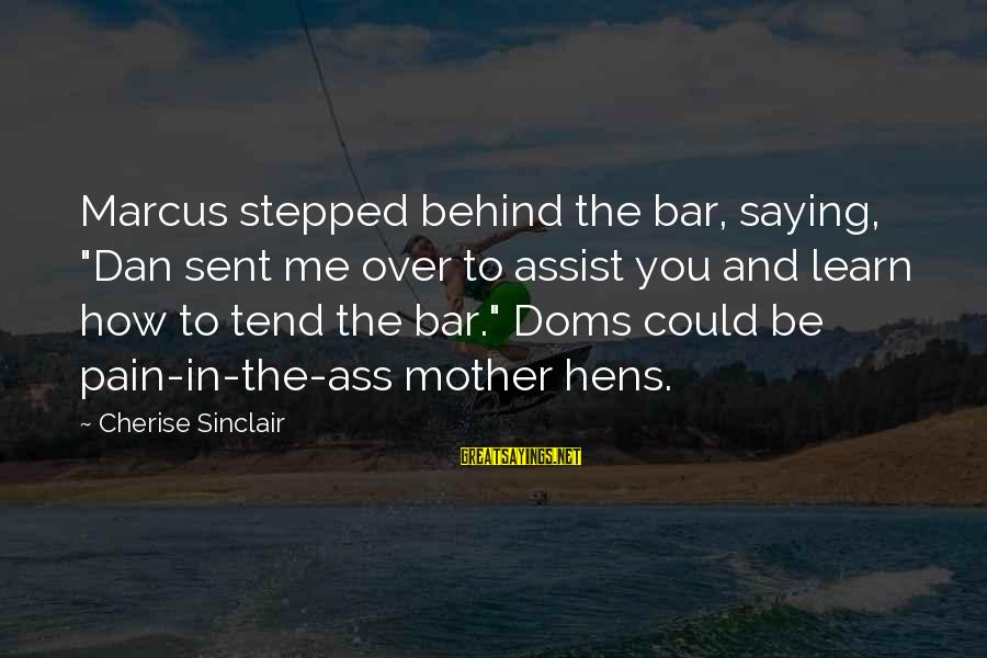 """Behind The Bar Sayings By Cherise Sinclair: Marcus stepped behind the bar, saying, """"Dan sent me over to assist you and learn"""