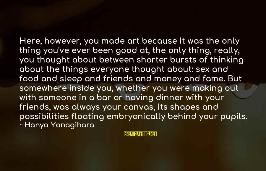 Behind The Bar Sayings By Hanya Yanagihara: Here, however, you made art because it was the only thing you've ever been good