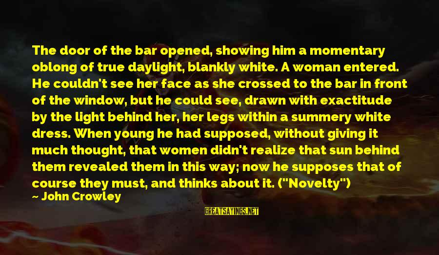 Behind The Bar Sayings By John Crowley: The door of the bar opened, showing him a momentary oblong of true daylight, blankly