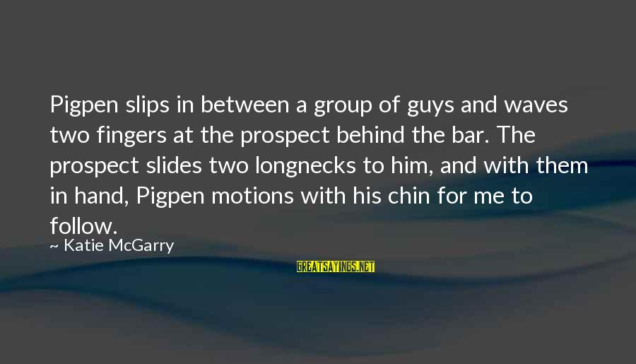 Behind The Bar Sayings By Katie McGarry: Pigpen slips in between a group of guys and waves two fingers at the prospect
