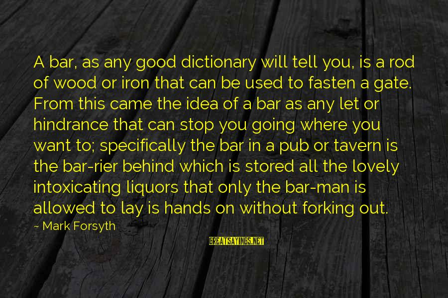 Behind The Bar Sayings By Mark Forsyth: A bar, as any good dictionary will tell you, is a rod of wood or