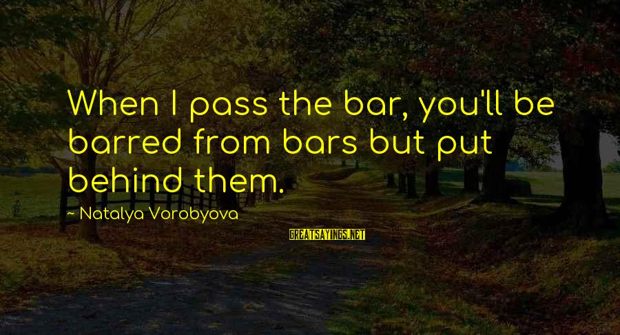 Behind The Bar Sayings By Natalya Vorobyova: When I pass the bar, you'll be barred from bars but put behind them.