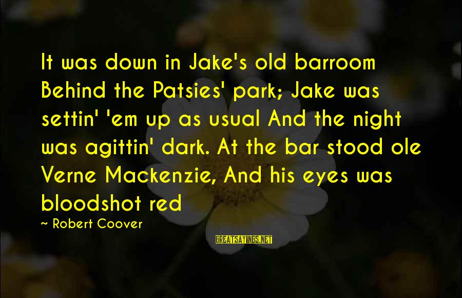Behind The Bar Sayings By Robert Coover: It was down in Jake's old barroom Behind the Patsies' park; Jake was settin' 'em