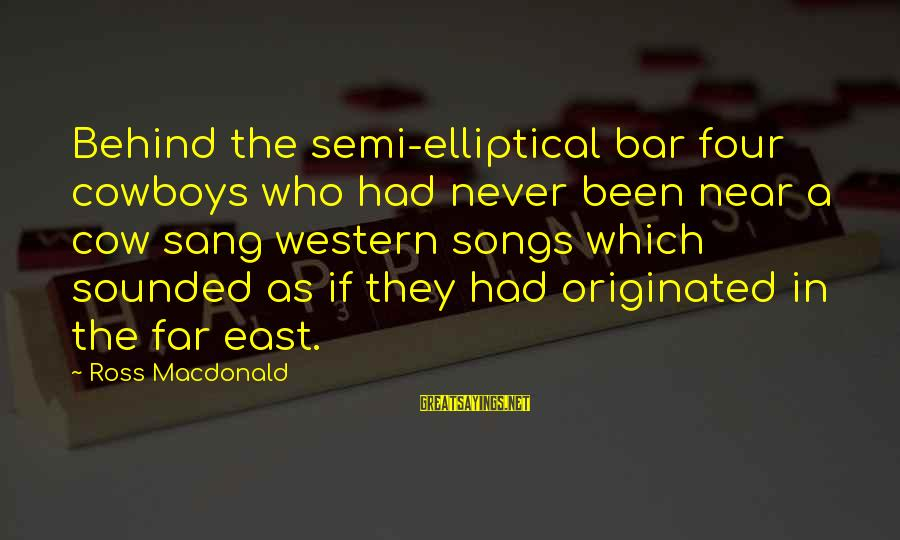Behind The Bar Sayings By Ross Macdonald: Behind the semi-elliptical bar four cowboys who had never been near a cow sang western