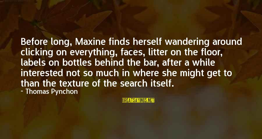 Behind The Bar Sayings By Thomas Pynchon: Before long, Maxine finds herself wandering around clicking on everything, faces, litter on the floor,