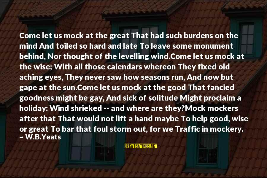 Behind The Bar Sayings By W.B.Yeats: Come let us mock at the great That had such burdens on the mind And