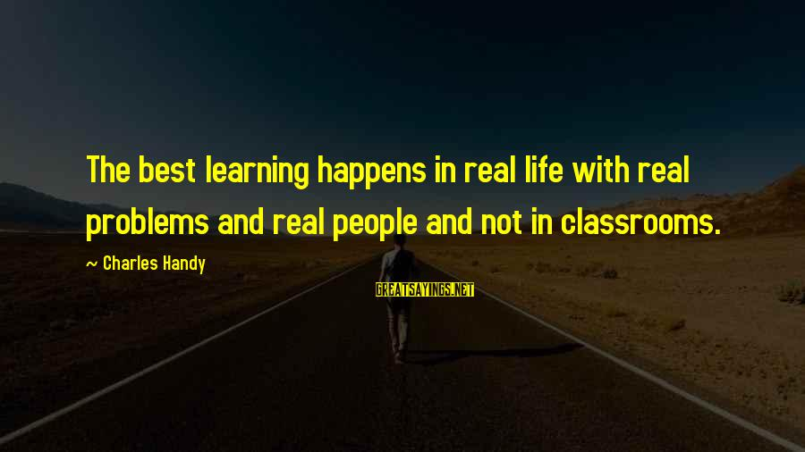 Behindhand Sayings By Charles Handy: The best learning happens in real life with real problems and real people and not