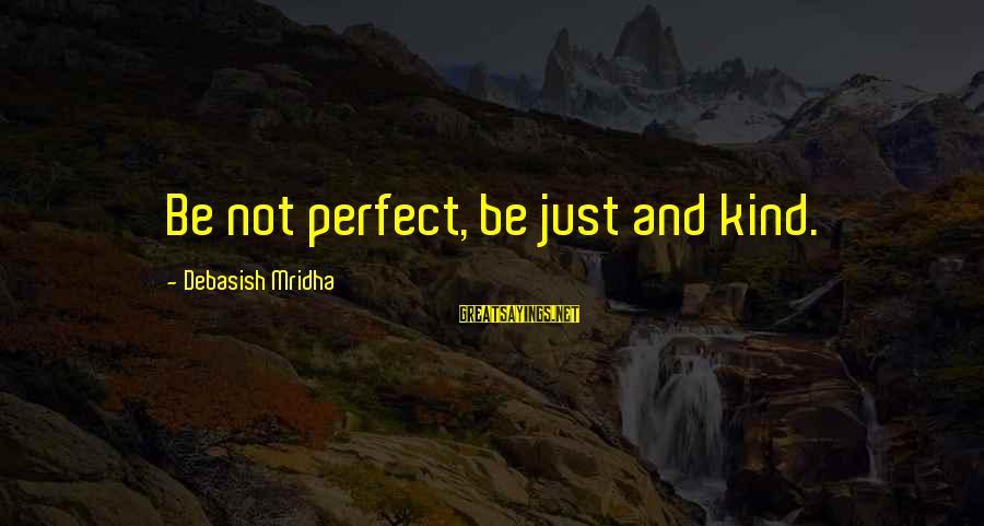Behindhand Sayings By Debasish Mridha: Be not perfect, be just and kind.