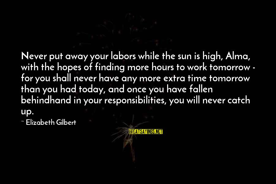 Behindhand Sayings By Elizabeth Gilbert: Never put away your labors while the sun is high, Alma, with the hopes of