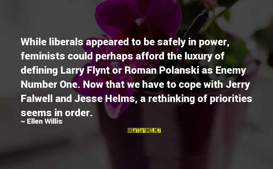 Behindhand Sayings By Ellen Willis: While liberals appeared to be safely in power, feminists could perhaps afford the luxury of