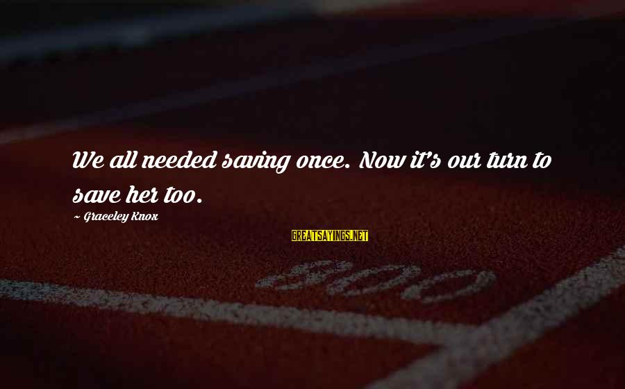 Behindhand Sayings By Graceley Knox: We all needed saving once. Now it's our turn to save her too.