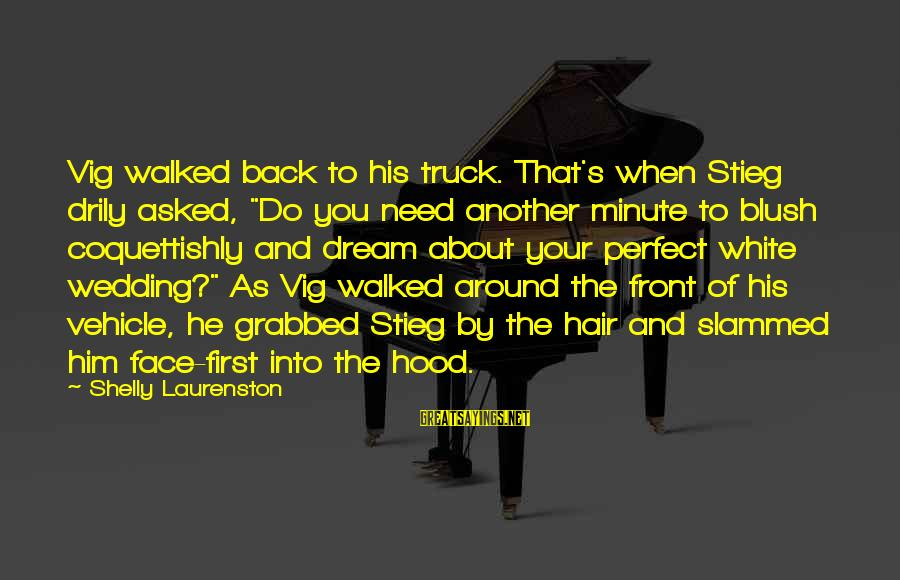 """Behindhand Sayings By Shelly Laurenston: Vig walked back to his truck. That's when Stieg drily asked, """"Do you need another"""