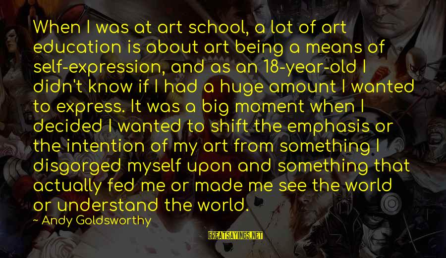Being 18 Sayings By Andy Goldsworthy: When I was at art school, a lot of art education is about art being