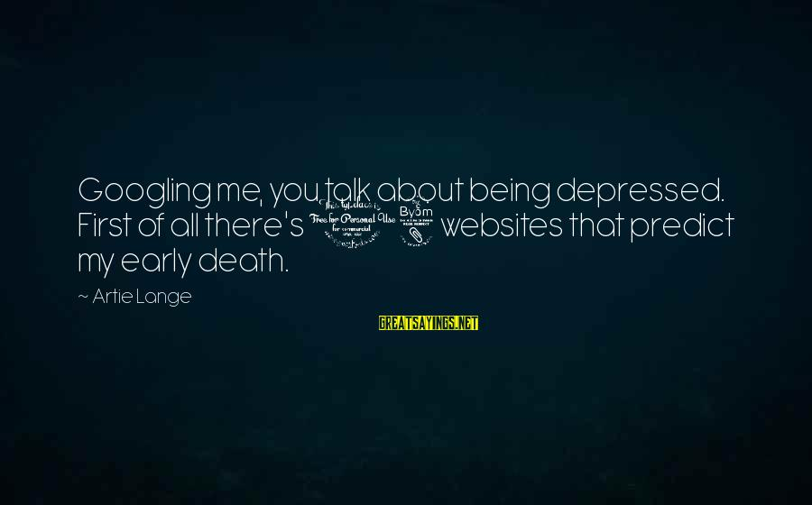 Being 18 Sayings By Artie Lange: Googling me, you talk about being depressed. First of all there's 18 websites that predict