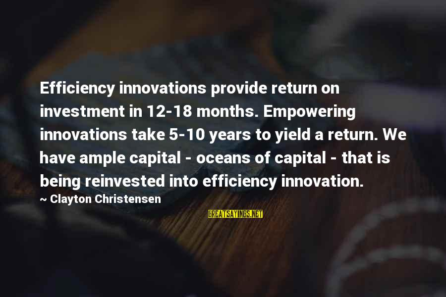 Being 18 Sayings By Clayton Christensen: Efficiency innovations provide return on investment in 12-18 months. Empowering innovations take 5-10 years to
