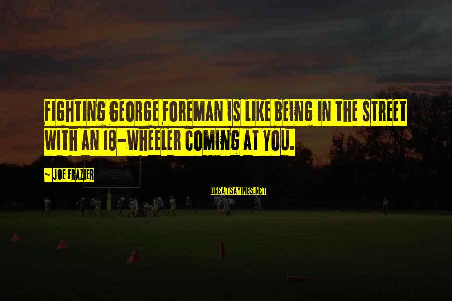Being 18 Sayings By Joe Frazier: Fighting George Foreman is like being in the street with an 18-wheeler coming at you.