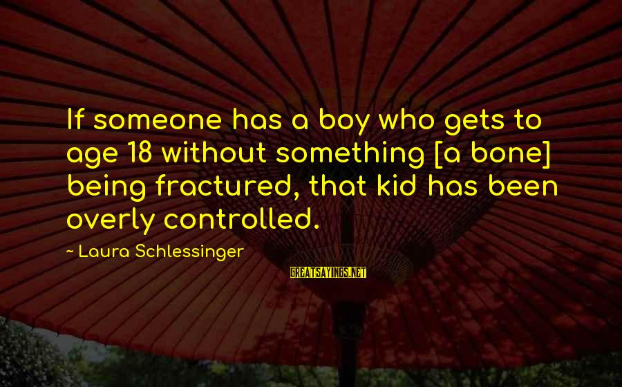 Being 18 Sayings By Laura Schlessinger: If someone has a boy who gets to age 18 without something [a bone] being