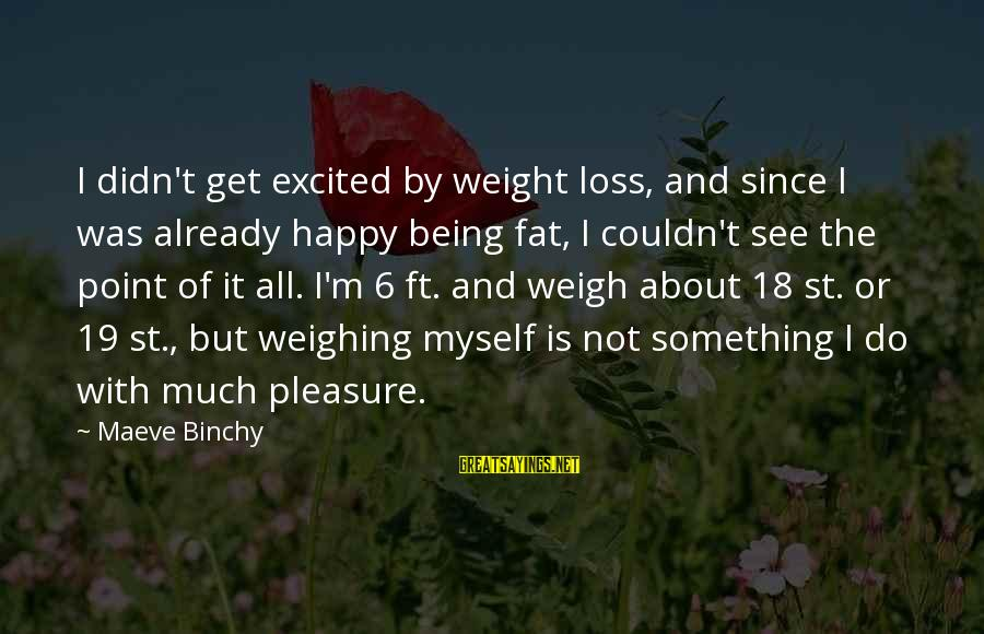 Being 18 Sayings By Maeve Binchy: I didn't get excited by weight loss, and since I was already happy being fat,