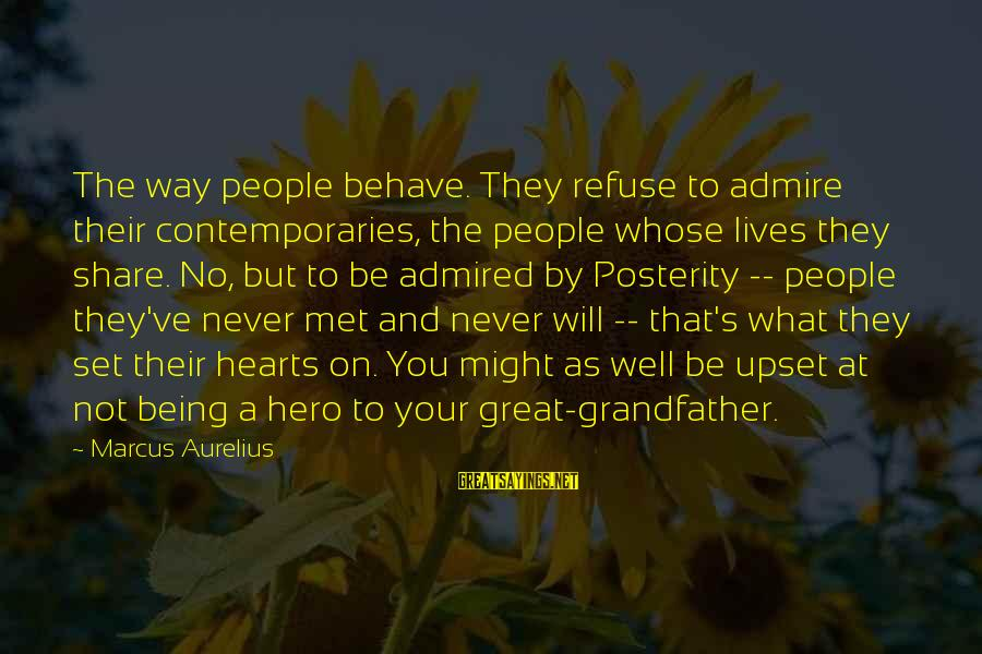 Being 18 Sayings By Marcus Aurelius: The way people behave. They refuse to admire their contemporaries, the people whose lives they