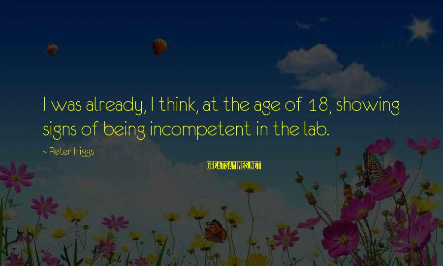 Being 18 Sayings By Peter Higgs: I was already, I think, at the age of 18, showing signs of being incompetent