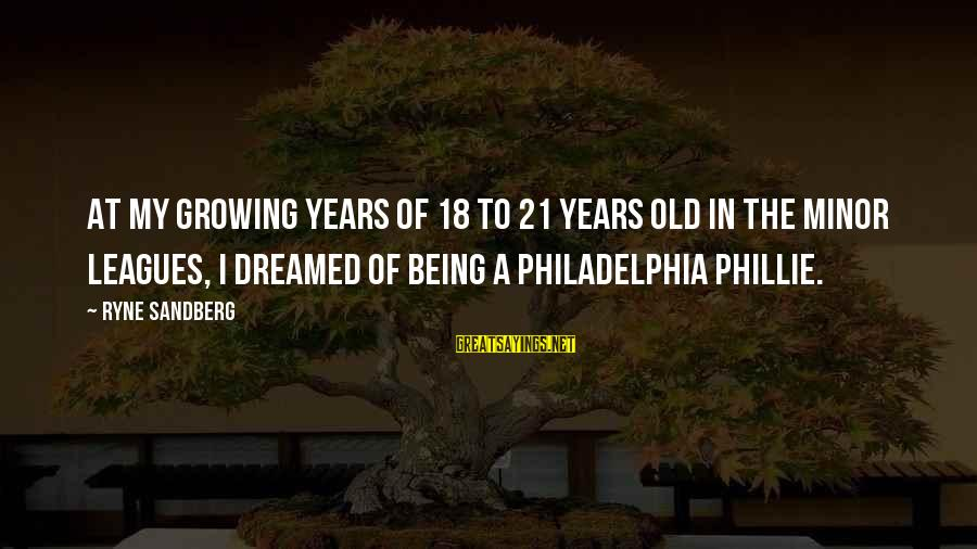Being 18 Sayings By Ryne Sandberg: At my growing years of 18 to 21 years old in the Minor Leagues, I