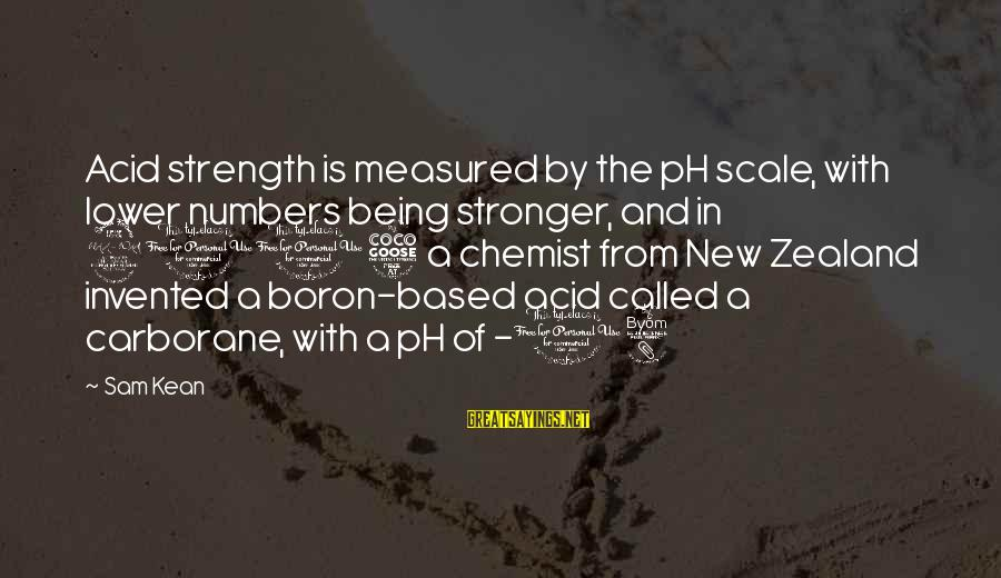 Being 18 Sayings By Sam Kean: Acid strength is measured by the pH scale, with lower numbers being stronger, and in