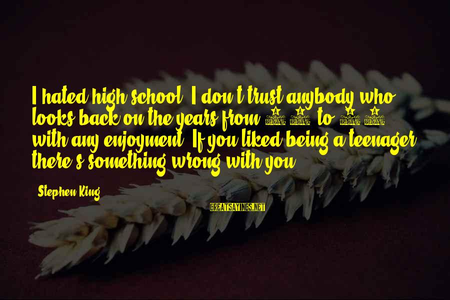 Being 18 Sayings By Stephen King: I hated high school. I don't trust anybody who looks back on the years from