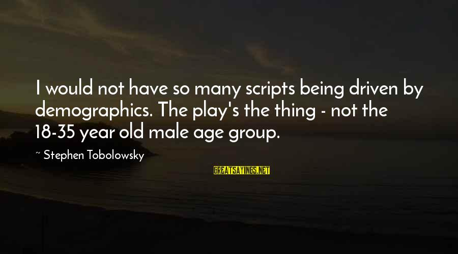 Being 18 Sayings By Stephen Tobolowsky: I would not have so many scripts being driven by demographics. The play's the thing