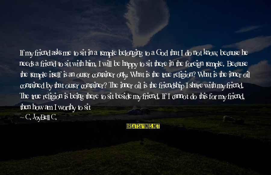 Being A Friend Of God Sayings By C. JoyBell C.: If my friend asks me to sit in a temple belonging to a God that