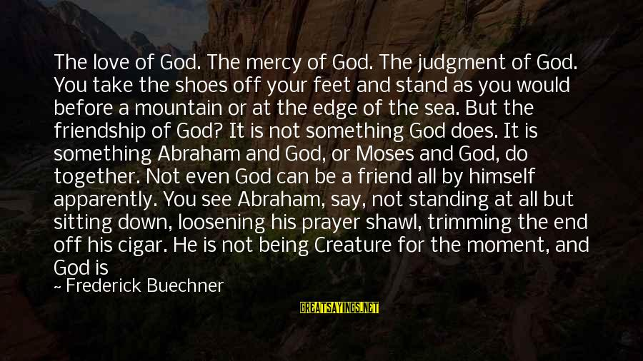 Being A Friend Of God Sayings By Frederick Buechner: The love of God. The mercy of God. The judgment of God. You take the