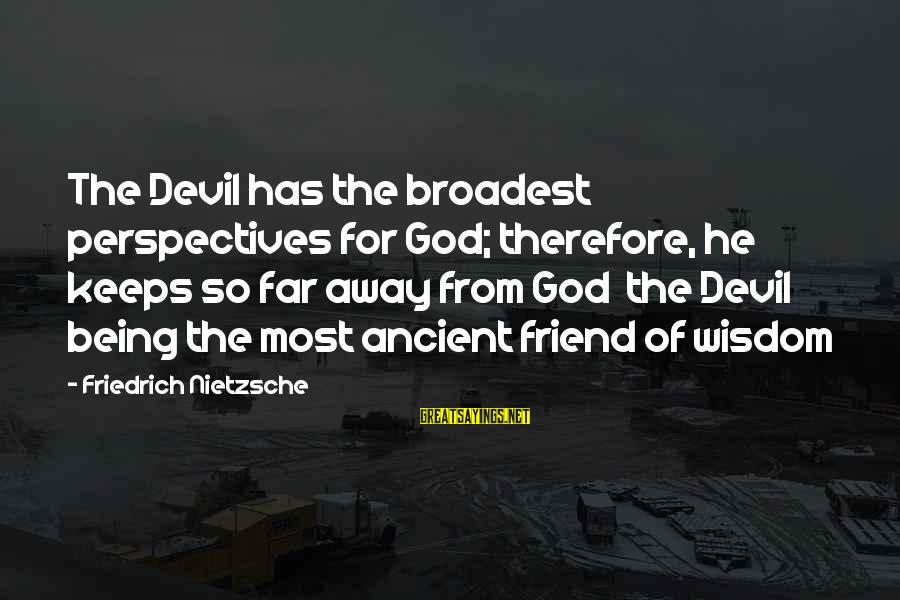 Being A Friend Of God Sayings By Friedrich Nietzsche: The Devil has the broadest perspectives for God; therefore, he keeps so far away from