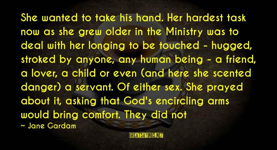 Being A Friend Of God Sayings By Jane Gardam: She wanted to take his hand. Her hardest task now as she grew older in