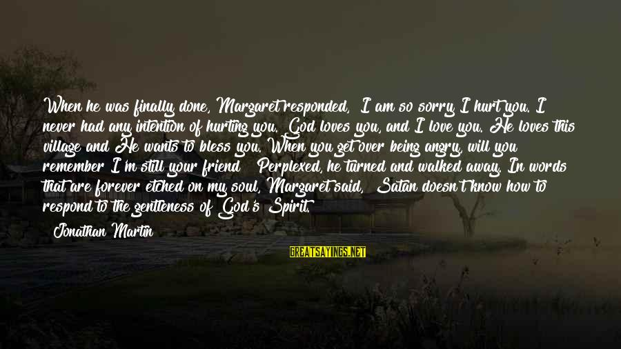 """Being A Friend Of God Sayings By Jonathan Martin: When he was finally done, Margaret responded, """"I am so sorry I hurt you. I"""